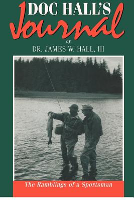 Doc Hall's Journal: The Ramblings of a Sportsman - Hall, James Whitney, III