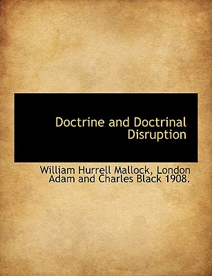 Doctrine and Doctrinal Disruption - Mallock, William Hurrell, and London Adam and Charles Black 1908, Adam And Charles Black 1908 (Creator)