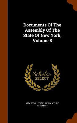 Documents of the Assembly of the State of New York, Volume 8 - New York (State) Legislature Assembly (Creator)