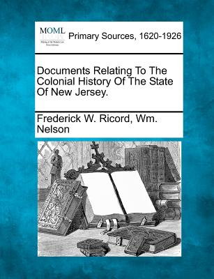 Documents Relating to the Colonial History of the State of New Jersey. - Ricord, Frederick W, and Nelson, Wm