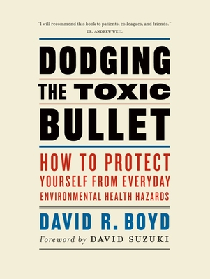 Dodging the Toxic Bullet: How to Protect Yourself from Everyday Environmental Health Hazards - Boyd, David R, and Suzuki, David (Foreword by)