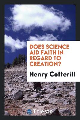 Does Science Aid Faith in Regard to Creation? - Cotterill, Henry