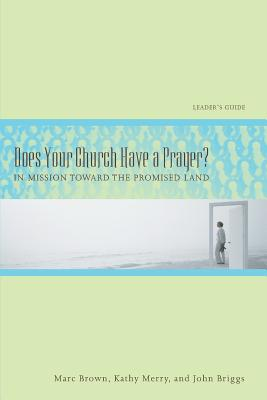 Does Your Church Have a Prayer?: In Mission Toward the Promised Land, Leader's Guide in Mission Toward the Promised Land, Leader's Guide - Brown, Marc Tolon, and Murray, Kathy, and Brigss, John