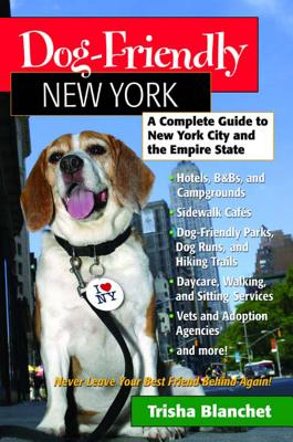 Dog-Friendly New York: A Complete Guide to New York City and the Empire State - Blanchet, Trisha