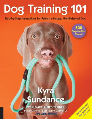 Dog Training 101: Step-By-Step Instructions for Raising a Happy Well-Behaved Dog - Sundance, Kyra