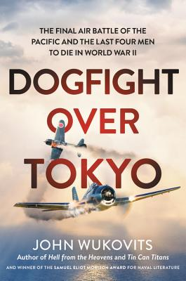Dogfight Over Tokyo: The Final Air Battle of the Pacific and the Last Four Men to Die in World War II - Wukovits, John