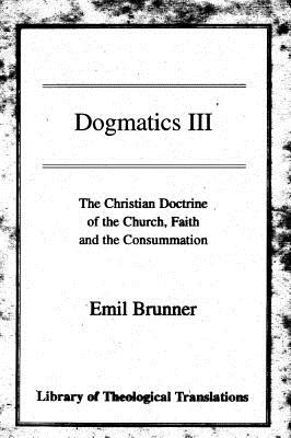 Dogmatics III: The Christian Doctrine of the Church, Faith and the Consummation - Brunner, Emil, and Parker, T H L (Translated by), and Cairns, David (Translated by)