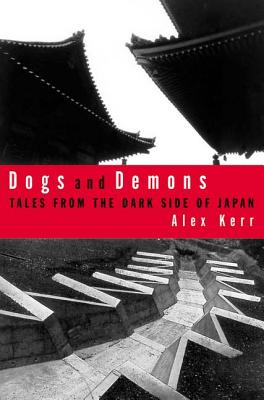 Dogs and Demons: Tales from the Dark Side of Modern Japan - Kerr, Alex, M.A.