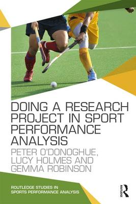 Doing a Research Project in Sport Performance Analysis - O'Donoghue, Peter, and Holmes, Lucy, and Robinson, Gemma