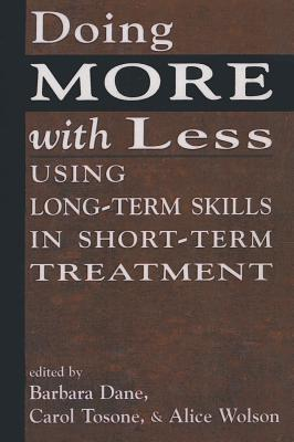 Doing More with Less: Using Long-Term Skills in Short-Term Treatment - Dane, Barbara (Editor), and Tosone, Carol (Editor), and Wolson, Alice (Editor)
