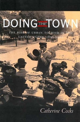 Doing the Town: The Rise of Urban Tourism in the United States, 1850-1915 - Cocks, Catherine