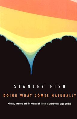 Doing What Comes Naturally: Change, Rhetoric, and the Practice of Theory in Literary & Legal Studies - Fish, Stanley