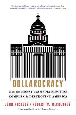 Dollarocracy: How the Money and Media Election Complex Is Destroying America - Nichols, John, and McChesney, Robert W, and Sanders, Bernie, Senator (Foreword by)