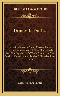 Domestic Duties: Or Instructions to Young Married Ladies on the Management of Their Households, and the Regulation of Their Conduct in the Various Relations and Duties of Married Life (1829) - Parkes, Mrs William