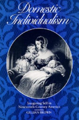 Domestic Individualism: Imagining Self in Nineteenth-Century America - Brown, Gillian, Professor