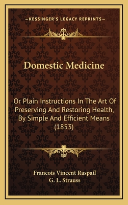 Domestic Medicine: Or Plain Instructions in the Art of Preserving and Restoring Health, by Simple and Efficient Means (1853) - Raspail, Francois Vincent, and Strauss, G L (Editor)