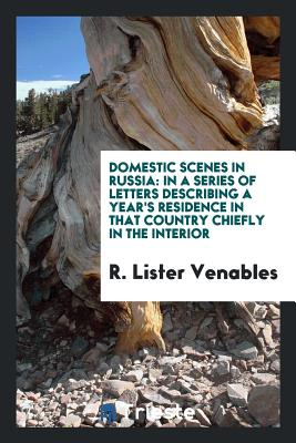 Domestic Scenes in Russia: In a Series of Letters Describing a Year's Residence in That Country Chiefly in the Interior - Venables, R Lister