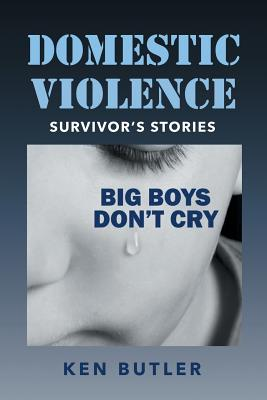 Domestic Violence Survivor's Stories: Big Boys Don't Cry - Butler, Ken