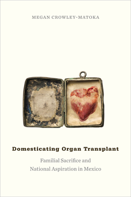 Domesticating Organ Transplant: Familial Sacrifice and National Aspiration in Mexico - Crowley-Matoka, Megan