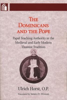 Dominicans and the Pope: Papal Teaching Authority in the Medieval and Early Modern Thomist Tradition - Horst, Ulrich