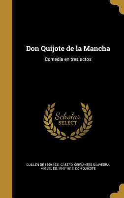 Don Quijote de La Mancha: Comedia En Tres Actos - Castro, Guillen De 1569-1631, and Cervantes Saavedra, Miguel De 1547-1616 (Creator)