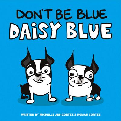 Don't Be Blue Daisy Blue - Cortez, Roman, and Ami-Cortez, Michelle
