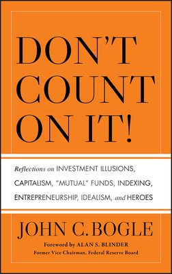 Don't Count on It!: Reflections on Investment Illusions, Capitalism, Mutual Funds, Indexing, Entrepreneurship, Idealism, and Heroes - Bogle, John C, Jr.
