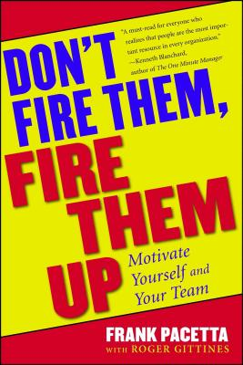 Don't Fire Them, Fire Them Up: Motivate Yourself and Your Team - Pacetta, Frank