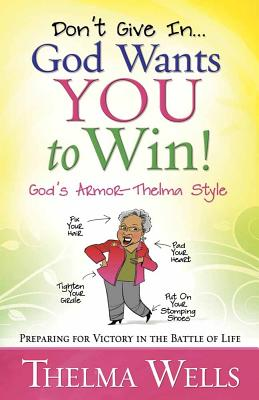 Don't Give In... God Wants You to Win!: Preparing for Victory in the Battle of Life - Wells, Thelma
