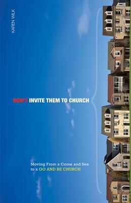 Don't Invite Them to Church: Moving from a Come and See to a Go and Be Church - Wilk, Karen