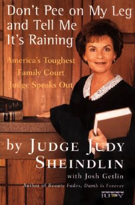 Don't Pee on My Leg and Tell Me It's Raining: America's Toughest Family Court Judge Speaks Out - Sheindlin, Judy, Judge