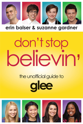 Don't Stop Believin': The Unofficial Guide to Glee - Balser, Erin, and Gardner, Suzanne