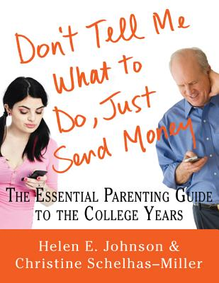 Don't Tell Me What to Do, Just Send Money: The Essential Parenting Guide to the College Years - Johnson, Helen E, and Schelhas-Miller, Christine
