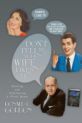 Don't Tell Me Your Wife Likes It: Writing and Publishing a First Novel - Gordon, Ronald C