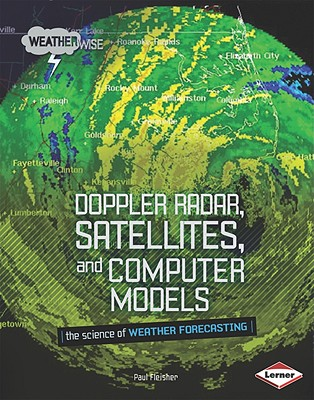 Doppler Radar, Satellites, and Computer Models: The Science of Weather Forecasting - Fleisher, Paul