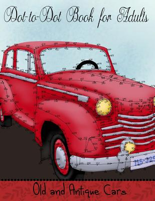 Dot to Dot Book for Adults: Old and Antique Cars: Connect the Dot Puzzle Book for Adults - Coloring Books, Mindful