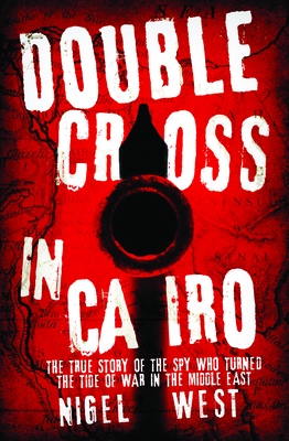 Double Cross in Cairo: The True Story of the Spy Who Changed the Tide of War in the Middle East - West, Nigel
