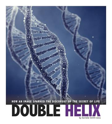 Double Helix: How an Image Sparked the Discovery of the Secret of Life - Smith-Llera, Danielle