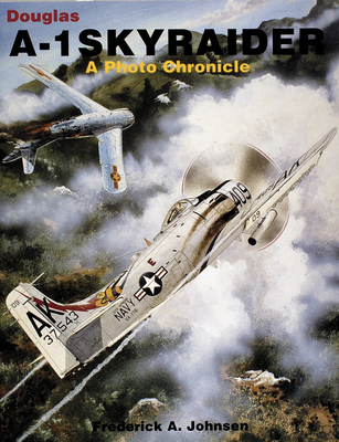 Douglas A-1 Skyraider: A Photo Chronicle - Johnsen, Frederick A.