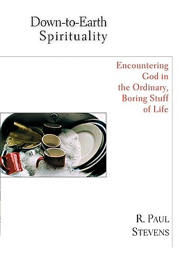 Down-To-Earth Spirituality: Encountering God in the Everyday Boring Stuff of Life - Stevens, R Paul, and Ringma, Charles (Foreword by)