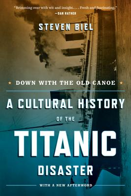 Down with the Old Canoe: A Cultural History of the Titanic Disaster - Biel, Steven