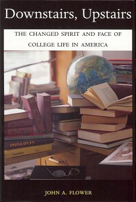 Downstairs, Upstairs: The Changed Spirit and Face of College Life in America - Flower, John A