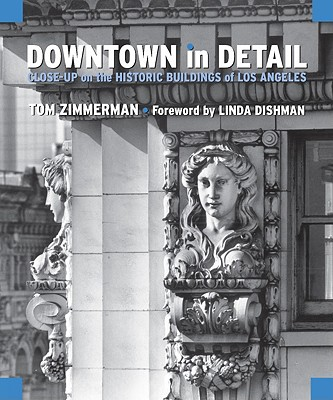 Downtown in Detail: Close-Up on the Historic Buildings of Los Angeles - Zimmerman, Tom, and Dishman, Linda (Foreword by)