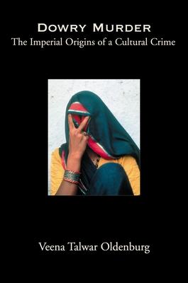 Dowry Murder: The Imperial Origins of a Cultural Crime - Oldenburg, Veena Talwar