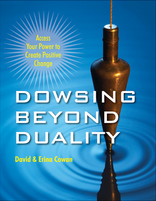 Dowsing Beyond Duality: Access Your Power to Create Positive Change - Cowan, David Ian
