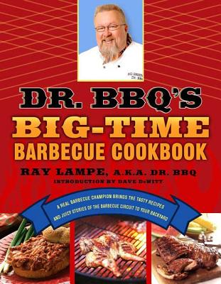 Dr. BBQ's Big-Time Barbecue Cookbook: A Real Barbecue Champion Brings the Tasty Recipes and Juicy Stories of the Barbecue Circuit to Your Backyard - Lampe, Ray, and DeWitt, Dave (Introduction by)