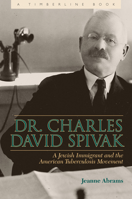 Dr. Charles David Spivak: A Jewish Immigrant and the American Tuberculosis Movement - Abrams, Jeanne E