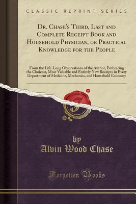 Dr. Chase's Third, Last and Complete Receipt Book and Household Physician, or Practical Knowledge for the People: From the Life-Long Observations of the Author, Embracing the Choicest, Most Valuable and Entirely New Receipts in Every Department of Medicin - Chase, Alvin Wood