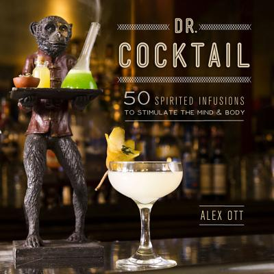 Dr. Cocktail: 50 Spirited Infusions to Stimulate the Mind and Body - Ott, Alex