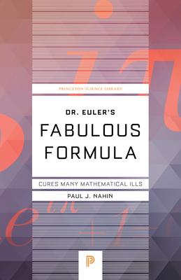 Dr. Euler's Fabulous Formula: Cures Many Mathematical Ills - Nahin, Paul J